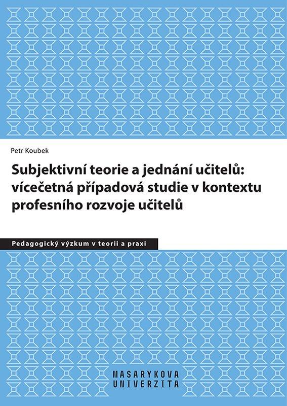 Subjektivní teorie řídící jednání učitelů: vícečetná případová studie v kontextu profesního rozvoje učitelů